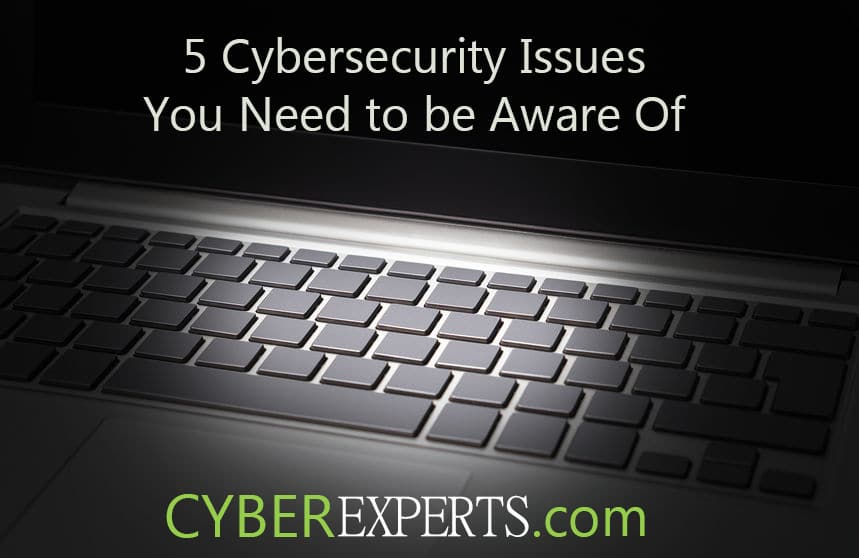 5 cybersecurity issues you need to be aware of